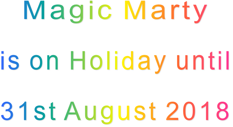 Magic Marty  is on Holiday until  31st August 2018